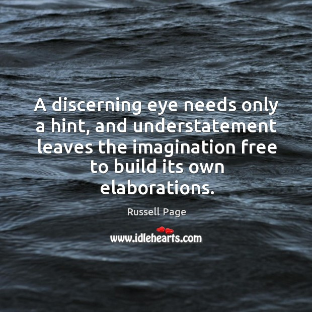 A discerning eye needs only a hint, and understatement leaves the imagination free to build its own elaborations. Image