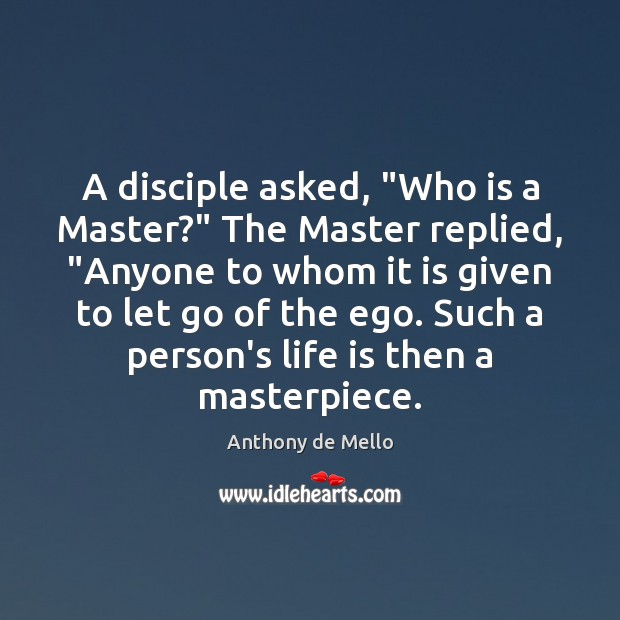 """A disciple asked, """"Who is a Master?"""" The Master replied, """"Anyone to Anthony de Mello Picture Quote"""