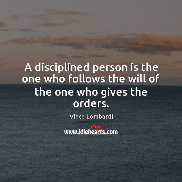 A disciplined person is the one who follows the will of the one who gives the orders. Vince Lombardi Picture Quote