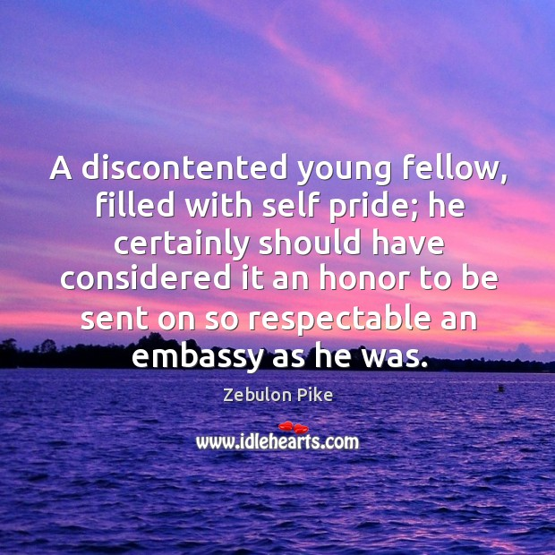 A discontented young fellow, filled with self pride; he certainly should have considered Zebulon Pike Picture Quote