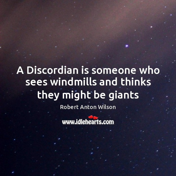 A Discordian is someone who sees windmills and thinks they might be giants Image