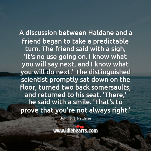 A discussion between Haldane and a friend began to take a predictable John B. S. Haldane Picture Quote