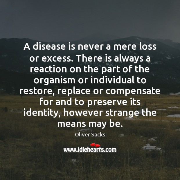 Image, A disease is never a mere loss or excess. There is always
