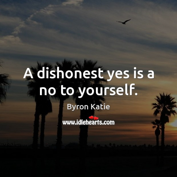A dishonest yes is a no to yourself. Byron Katie Picture Quote