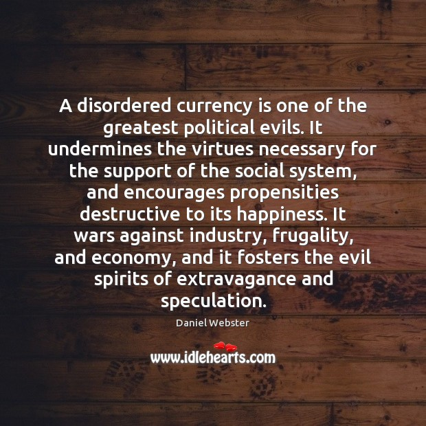 A disordered currency is one of the greatest political evils. It undermines Daniel Webster Picture Quote