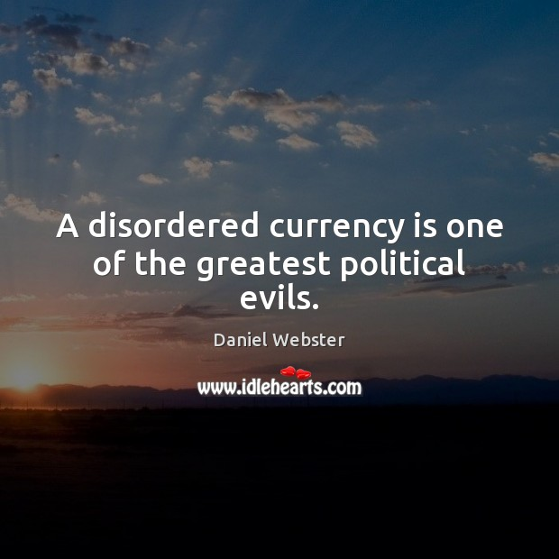A disordered currency is one of the greatest political evils. Daniel Webster Picture Quote