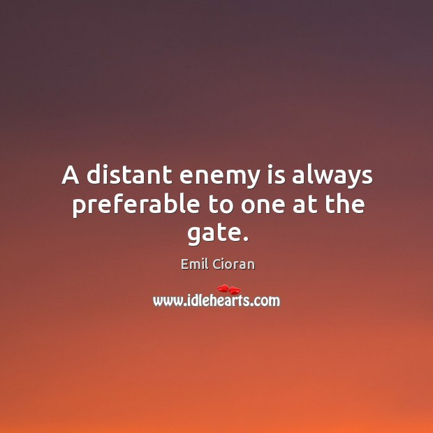 A distant enemy is always preferable to one at the gate. Emil Cioran Picture Quote