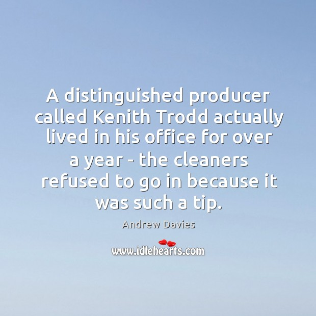 Image, A distinguished producer called Kenith Trodd actually lived in his office for