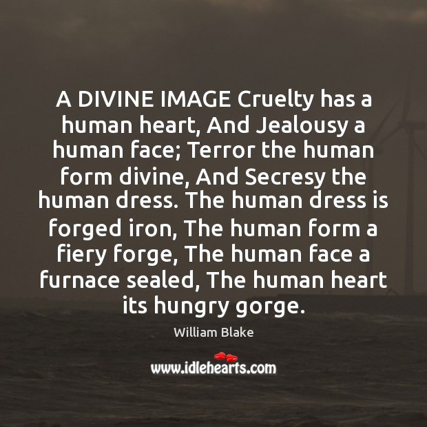 A DIVINE IMAGE Cruelty has a human heart, And Jealousy a human William Blake Picture Quote