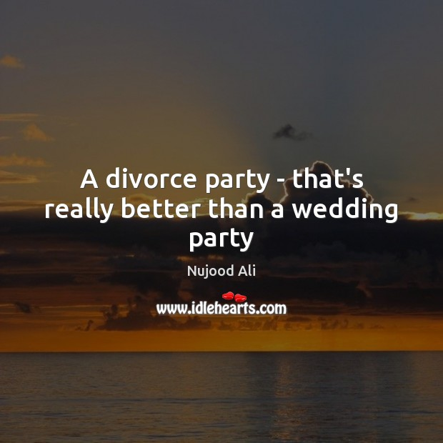 A divorce party – that's really better than a wedding party Divorce Quotes Image