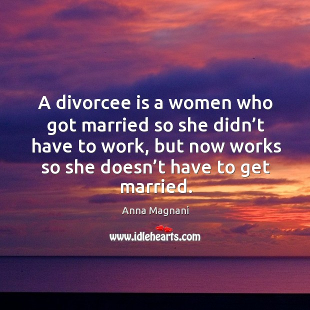 Image, A divorcee is a women who got married so she didn't have to work, but now works so she doesn't have to get married.