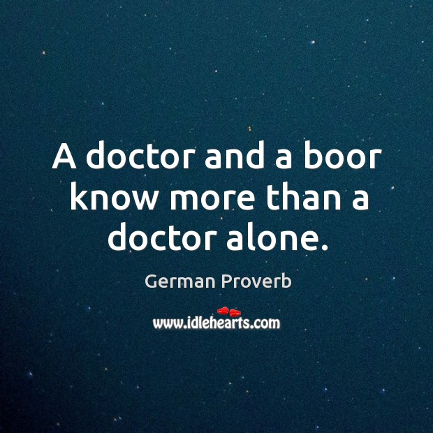 A doctor and a boor know more than a doctor alone. German Proverbs Image