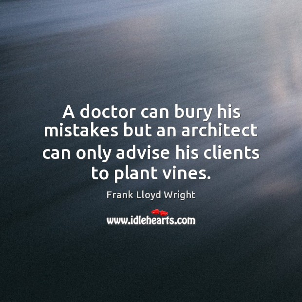 Image, A doctor can bury his mistakes but an architect can only advise