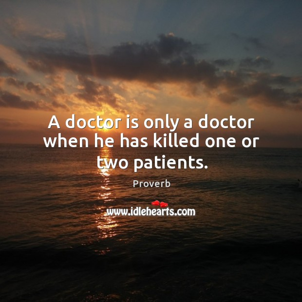 Image, A doctor is only a doctor when he has killed one or two patients.