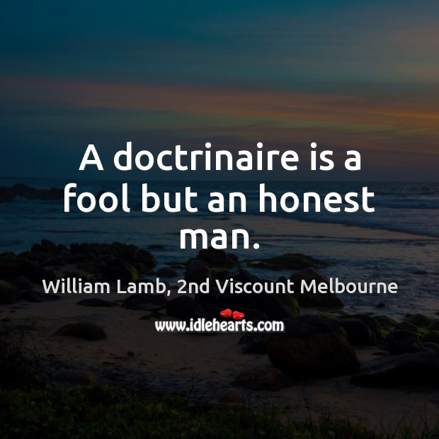 A doctrinaire is a fool but an honest man. Image