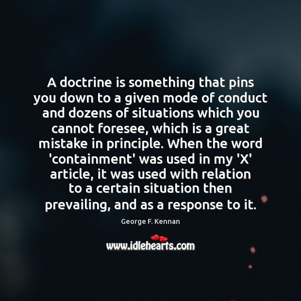 A doctrine is something that pins you down to a given mode George F. Kennan Picture Quote