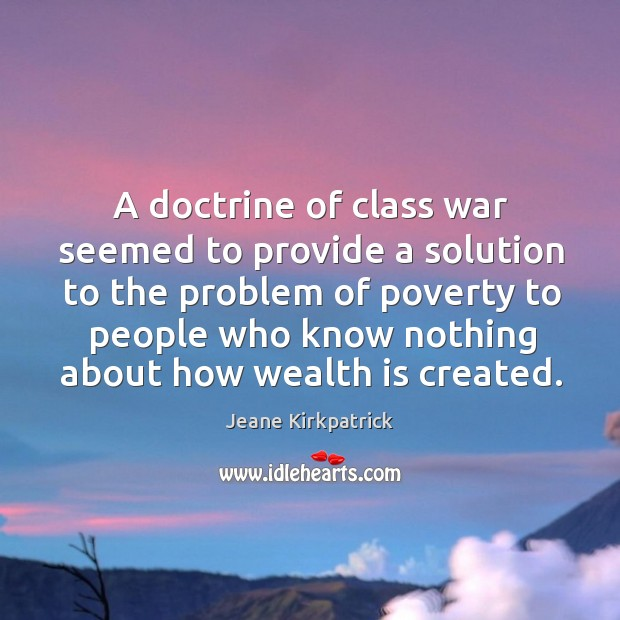 A doctrine of class war seemed to provide a solution to the problem of poverty Jeane Kirkpatrick Picture Quote