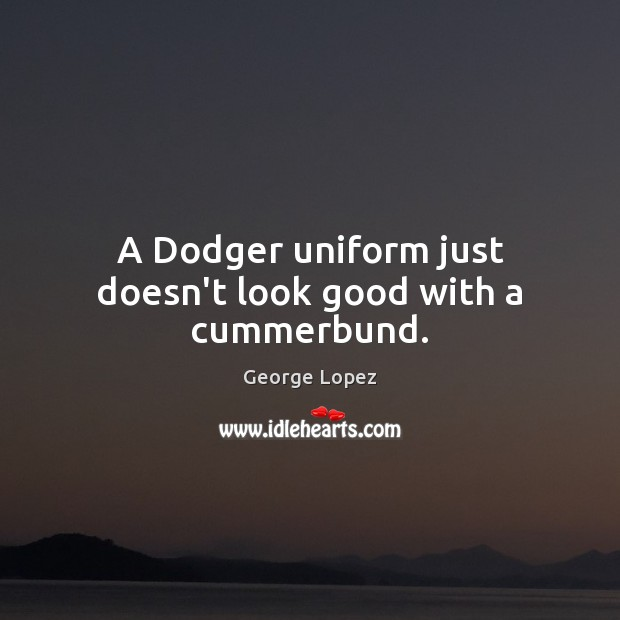 A Dodger uniform just doesn't look good with a cummerbund. George Lopez Picture Quote