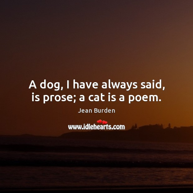 A dog, I have always said, is prose; a cat is a poem. Image