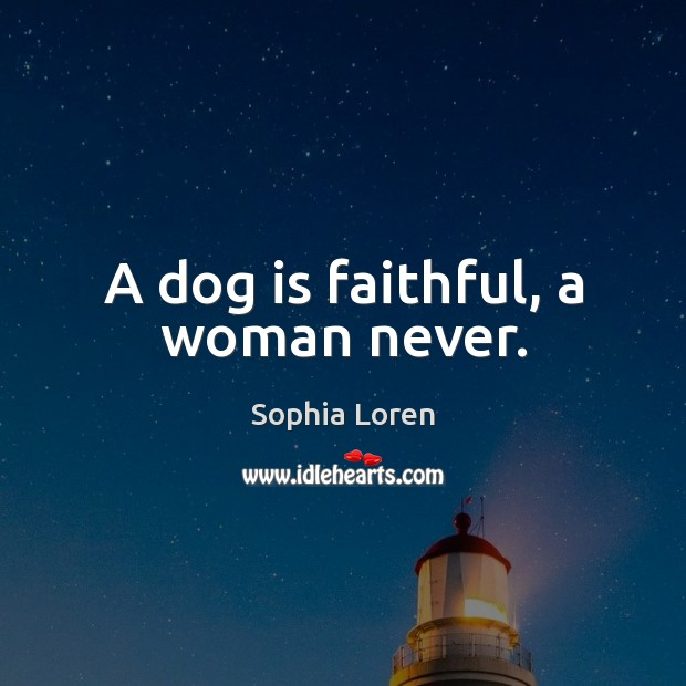 A dog is faithful, a woman never. Sophia Loren Picture Quote
