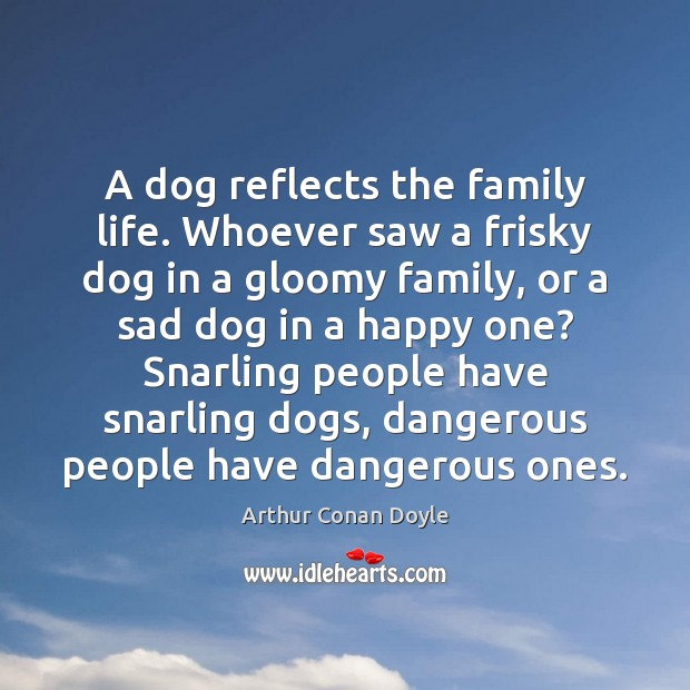 A dog reflects the family life. Whoever saw a frisky dog in Arthur Conan Doyle Picture Quote