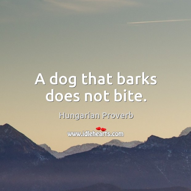 A dog that barks does not bite. Image