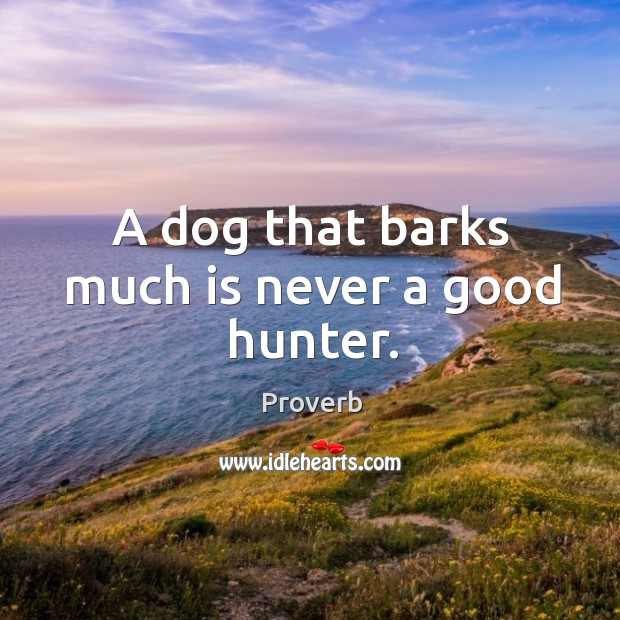 A dog that barks much is never a good hunter. Image