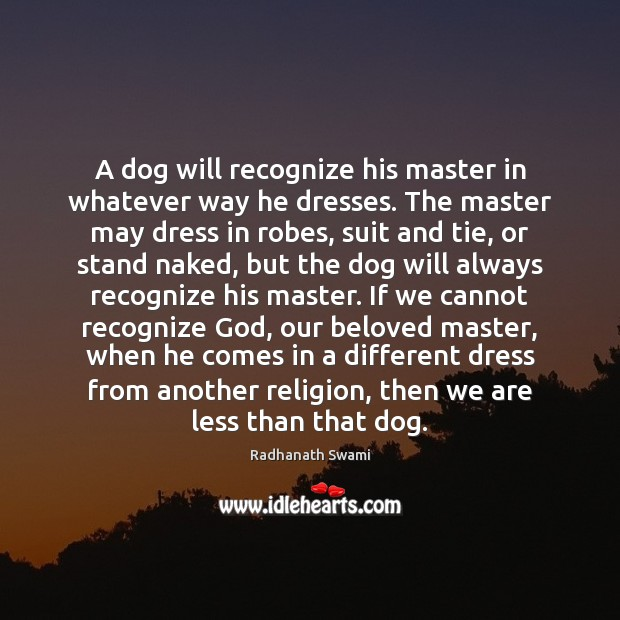 A dog will recognize his master in whatever way he dresses. The Radhanath Swami Picture Quote