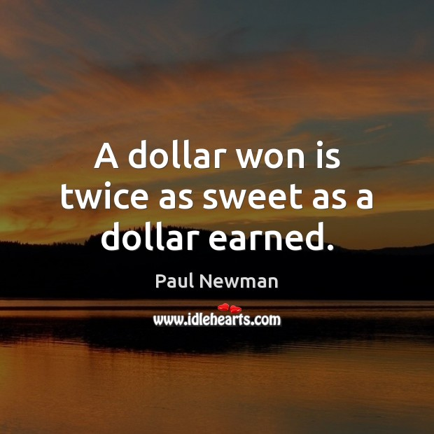 A dollar won is twice as sweet as a dollar earned. Paul Newman Picture Quote