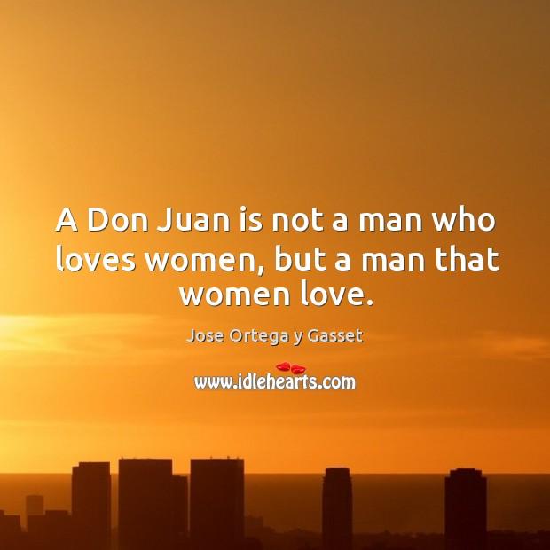 A don juan is not a man who loves women, but a man that women love. Image