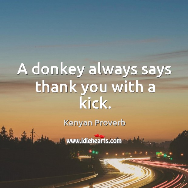 A donkey always says thank you with a kick. Kenyan Proverbs Image