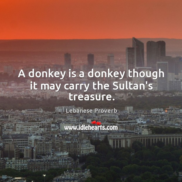 A donkey is a donkey though it may carry the sultan's treasure. Lebanese Proverbs Image