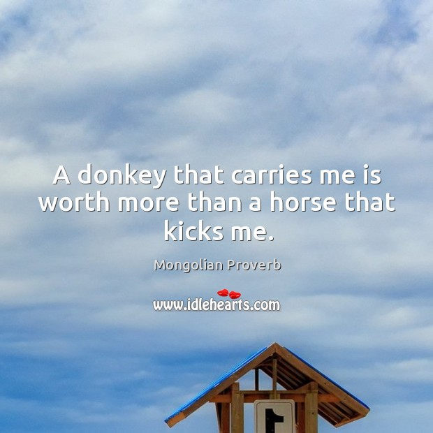 A donkey that carries me is worth more than a horse that kicks me. Mongolian Proverbs Image