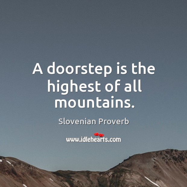 A doorstep is the highest of all mountains. Slovenian Proverbs Image