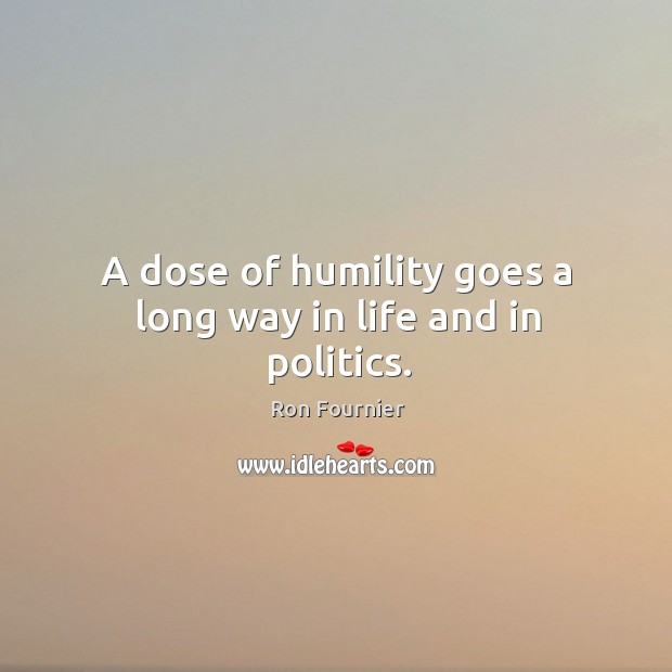 A dose of humility goes a long way in life and in politics. Ron Fournier Picture Quote