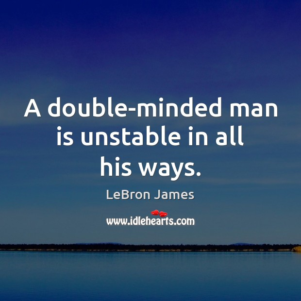 A double-minded man is unstable in all his ways. Image