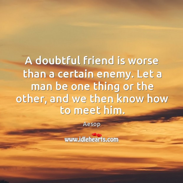 Image, A doubtful friend is worse than a certain enemy. Let a man be one thing or the other