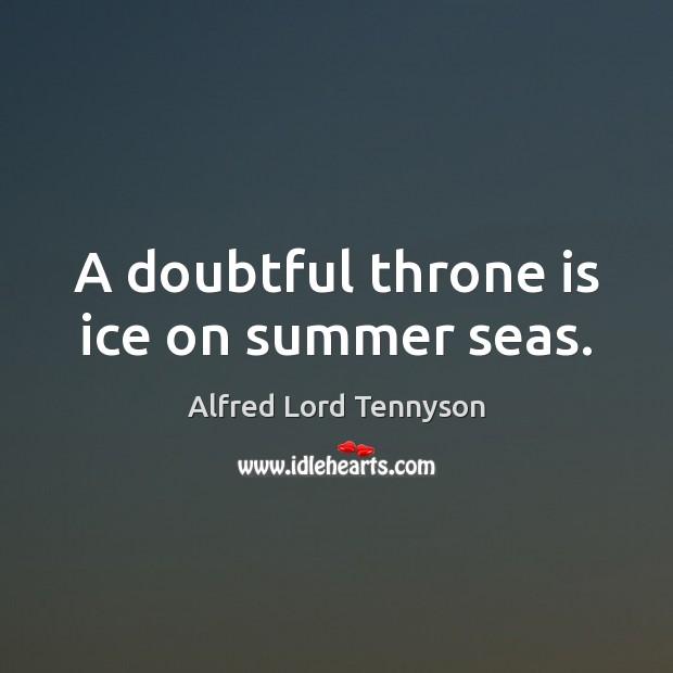A doubtful throne is ice on summer seas. Image