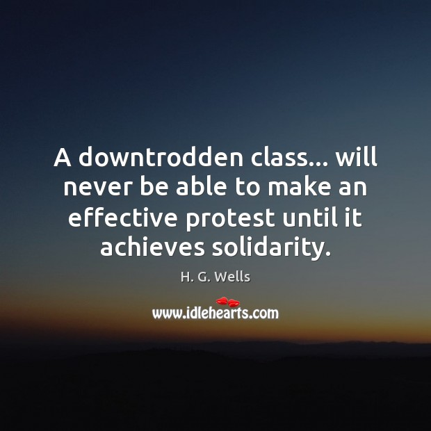 A downtrodden class… will never be able to make an effective protest H. G. Wells Picture Quote