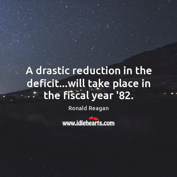 Image, A drastic reduction in the deficit…will take place in the fiscal year '82.