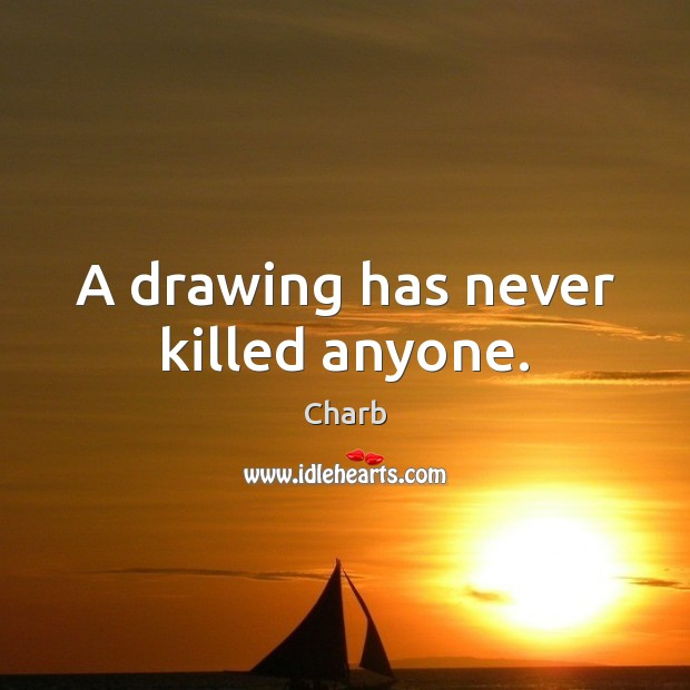 A drawing has never killed anyone. Image