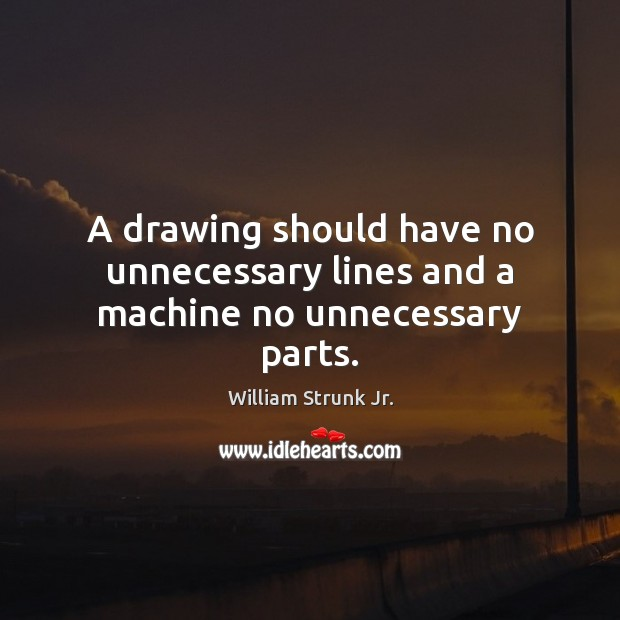 A drawing should have no unnecessary lines and a machine no unnecessary parts. Image