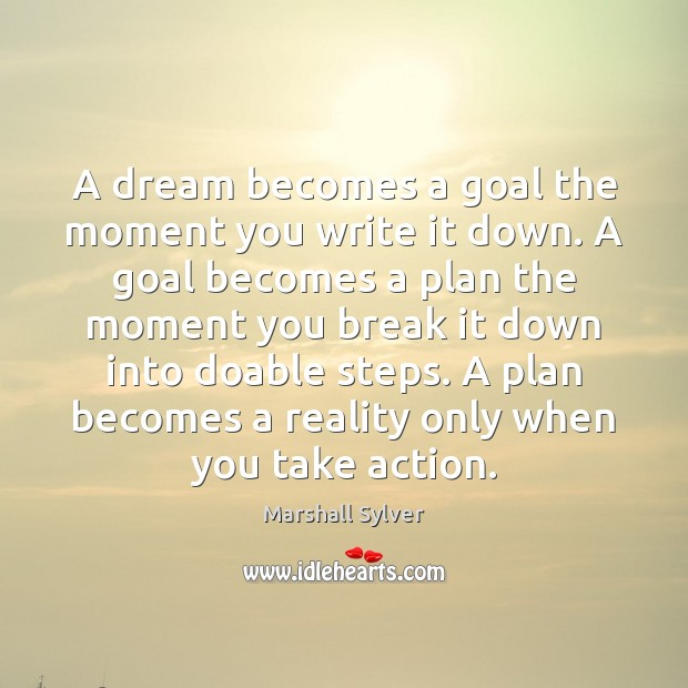 A dream becomes a goal the moment you write it down. A Marshall Sylver Picture Quote