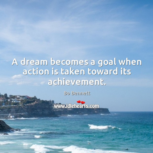 A dream becomes a goal when action is taken toward its achievement. Bo Bennett Picture Quote