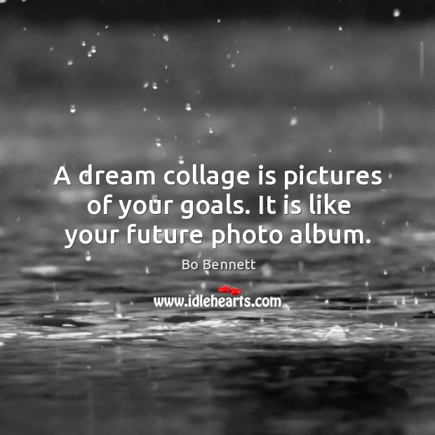 A dream collage is pictures of your goals. It is like your future photo album. Bo Bennett Picture Quote