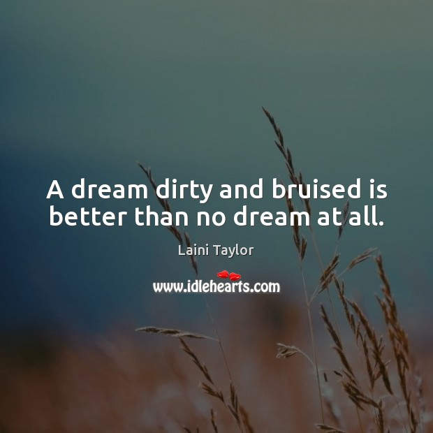 A dream dirty and bruised is better than no dream at all. Image