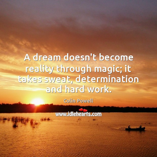 A dream doesn't become reality through magic; it takes sweat, determination and hard work. Colin Powell Picture Quote