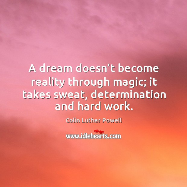 A dream doesn't become reality through magic; it takes sweat, determination and hard work. Image