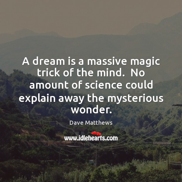 A dream is a massive magic trick of the mind.  No amount Dave Matthews Picture Quote