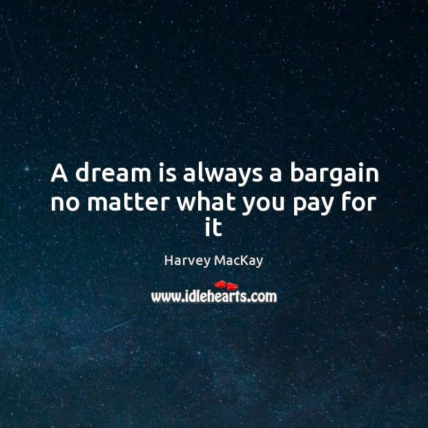 A dream is always a bargain no matter what you pay for it Dream Quotes Image